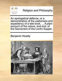 An Apologetical Defence, or a Demonstration of the Usefulness and Expediency of a Late Book, ... a Plain Account of the Nature, and End, of the Sacrament of the Lord's Supper. by Benjamin Hoadly