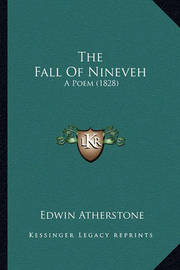 The Fall of Nineveh the Fall of Nineveh: A Poem (1828) a Poem (1828) by Edwin Atherstone