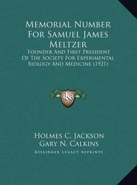 Memorial Number for Samuel James Meltzer: Founder and First President of the Society for Experimental Biology and Medicine (1921) by Gary N. Calkins