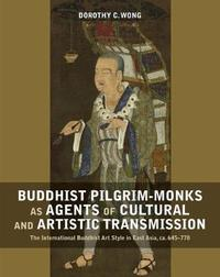 Buddhist Pilgrim-Monks as Agents of Cultural and Artistic Transmission by Dorothy Wong