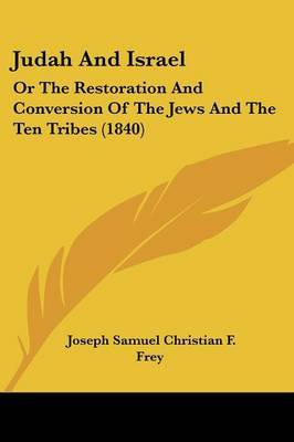 Judah And Israel: Or The Restoration And Conversion Of The Jews And The Ten Tribes (1840) by Joseph Samuel Christian F Frey image