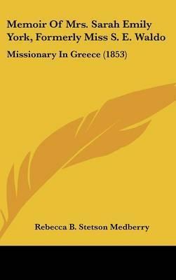 Memoir Of Mrs. Sarah Emily York, Formerly Miss S. E. Waldo: Missionary In Greece (1853) by Rebecca B Stetson Medberry