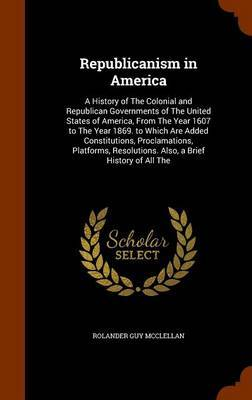Republicanism in America by Rolander Guy McClellan