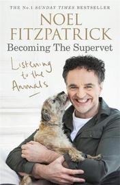Listening to the Animals: Becoming The Supervet by Noel Fitzpatrick