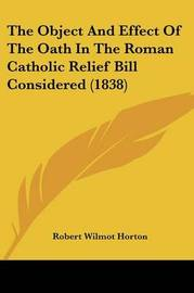The Object And Effect Of The Oath In The Roman Catholic Relief Bill Considered (1838) by Robert Wilmot Horton image