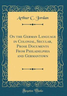 On the German Language in Colonial, Secular, Prose Documents from Philadelphia and Germantown (Classic Reprint) by Arthur C Jordan