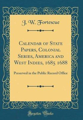 Calendar of State Papers, Colonial Series, America and West Indies, 1685 1688 by J.W. Fortescue