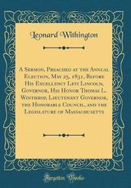 A Sermon, Preached at the Annual Election, May 25, 1831, Before His Excellency Levi Lincoln, Governor, His Honor Thomas L. Winthrop, Lieutenant Governor, the Honorable Council, and the Legislature of Massachusetts (Classic Reprint) by Leonard Withington image
