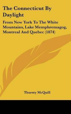 The Connecticut by Daylight: From New York to the White Mountains, Lake Memphremagog, Montreal and Quebec (1874) by Thursty McQuill