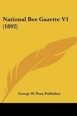 National Bee Gazette V1 (1892) by W Penn Publisher George W Penn Publisher