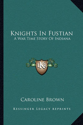 Knights in Fustian: A War Time Story of Indiana by Caroline Brown