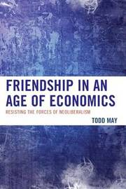 Friendship in an Age of Economics by Todd May