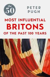 The 50 Most Influential Britons of the Past 100 Years by Peter Pugh