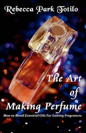 The Art of Making Perfume by Rebecca Park Totilo