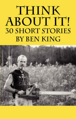 Think about It! 30 Short Stories by Ben King by Ben, King