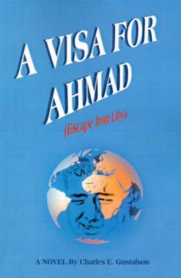 A Visa for Ahmad: (Escape from Libya) by Charles E. Gustafson