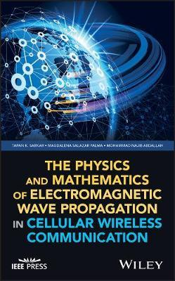 The Physics and Mathematics of Electromagnetic Wave Propagation in Cellular Wireless Communication by Tapan K Sarkar