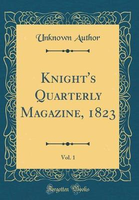 Knight's Quarterly Magazine, 1823, Vol. 1 (Classic Reprint) by Unknown Author