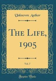 The Life, 1905, Vol. 7 (Classic Reprint) by Unknown Author image