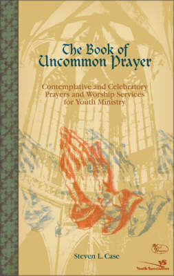 The Book of Uncommon Prayer: Contemplative and Celebratory Prayers and Worship Services for Youth Ministry by Steve Case