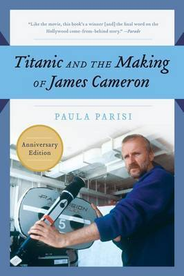 Titanic and the Making of James Cameron by Paula Parisi