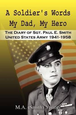 A Soldier's Words My Dad, My Hero: the Diary of Sgt. Paul E. Smith United States Army 1941-1958 by M A Yarmer