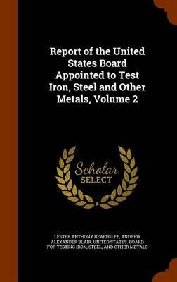 Report of the United States Board Appointed to Test Iron, Steel and Other Metals, Volume 2 by Lester Anthony Beardslee
