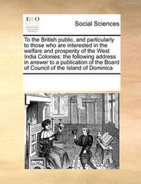 To the British Public, and Particularly to Those Who Are Interested in the Welfare and Prosperity of the West India Colonies: The Following Address in Answer to a Publication of the Board of Council of the Island of Dominica by Multiple Contributors