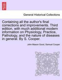 Containing All the Author's Final Corrections and Improvements. Third Edition, with Much Additional Modern Information on Physiology, Practice, Pathology, and the Nature of Diseases in General. by S. Cooper. by John Mason Good