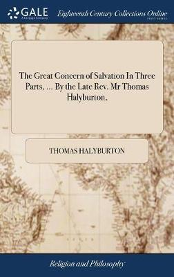 The Great Concern of Salvation in Three Parts, ... by the Late Rev. MR Thomas Halyburton, by Thomas Halyburton image