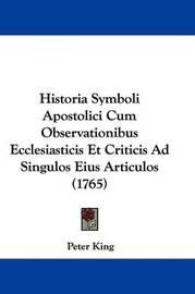 Historia Symboli Apostolici Cum Observationibus Ecclesiasticis Et Criticis Ad Singulos Eius Articulos (1765) by Peter King