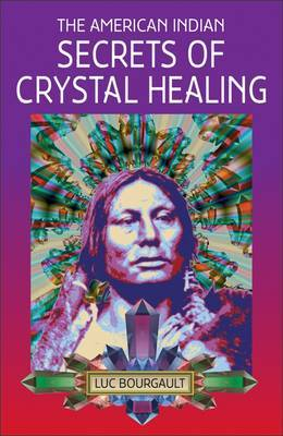 The American Indian Secrets of Crystal Healing by Luc Bourgault image