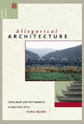 Allegorical Architecture: Living Myth and Architectonics in Southern China by Xing Ruan