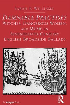 Damnable Practises: Witches, Dangerous Women, and Music in Seventeenth-Century English Broadside Ballads by Sarah F. Williams