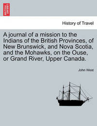 A Journal of a Mission to the Indians of the British Provinces, of New Brunswick, and Nova Scotia, and the Mohawks, on the Ouse, or Grand River, Upp by John West