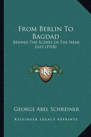 From Berlin to Bagdad: Behind the Scenes in the Near East (1918) by George Abel Schreiner