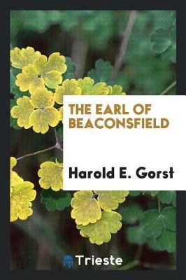 The Earl of Beaconsfield by Harold E Gorst