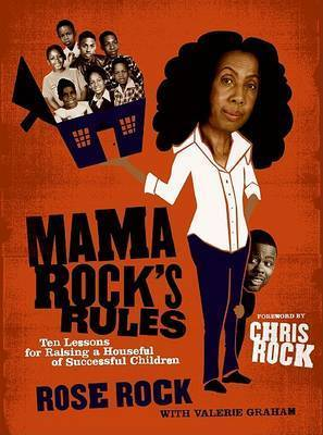 Mama Rock's Rules: Ten Lessons for Raising Ten (or Less) Successful Children by Rose Rock