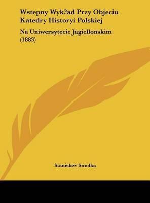 Wstepny Wyk?ad Przy Objeciu Katedry Historyi Polskiej: Na Uniwersytecie Jagiellonskim (1883) by Stanislaw Smolka