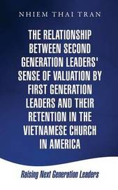 The Relationship Between Second Generation Leaders' Sense of Valuation by First Generation Leaders and Their Retention in the Vietnamese Church in America by Nhiem Thai Tran