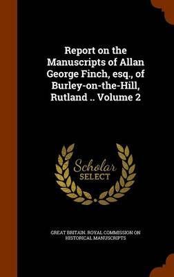 Report on the Manuscripts of Allan George Finch, Esq., of Burley-On-The-Hill, Rutland .. Volume 2