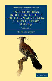 Two Expeditions into the Interior of Southern Australia, during the Years 1828, 1829, 1830, and 1831 2 Volume Set Two Expeditions into the Interior of Southern Australia, during the Years 1828, 1829, 1830, and 1831: Volume 1 by Charles Sturt