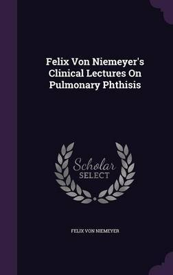 Felix Von Niemeyer's Clinical Lectures on Pulmonary Phthisis by Felix Von Niemeyer