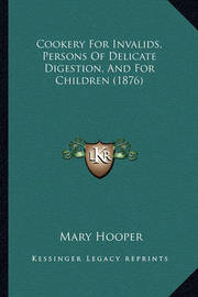 Cookery for Invalids, Persons of Delicate Digestion, and for Children (1876) by Mary Hooper