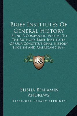 Brief Institutes of General History: Being a Companion Volume to the Author's Brief Institutes of Our Constitutional History English and American (1887) by Elisha Benjamin Andrews image