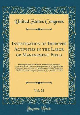 Investigation of Improper Activities in the Labor or Management Field, Vol. 22 by United States Congress