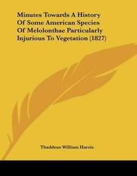 Minutes Towards a History of Some American Species of Melolonthae Particularly Injurious to Vegetation (1827) by Thaddeus William Harris