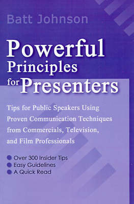 Powerful Principles for Presenters: Tips for Public Speakers Using Proven Communication Techniques from Commercials, Television, and Film Professionals by Batt Johnson