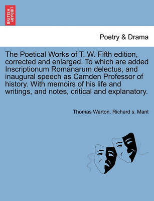 The Poetical Works of T. W. Fifth Edition, Corrected and Enlarged. to Which Are Added Inscriptionum Romanarum Delectus, and Inaugural Speech as Camden Professor of History. with Memoirs of His Life and Writings, and Notes, Critical and Explanatory. by Thomas Warton