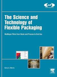 The Science and Technology of Flexible Packaging by Barry A Morris